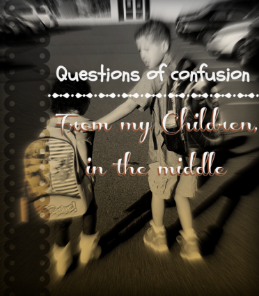 Questions of confusion-from my children who are in the middle. What do I tell them when they can't find where they fit in?